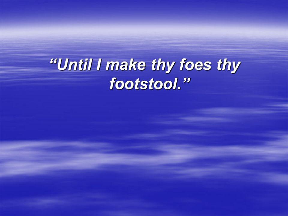 """Until I make thy foes thy footstool."""