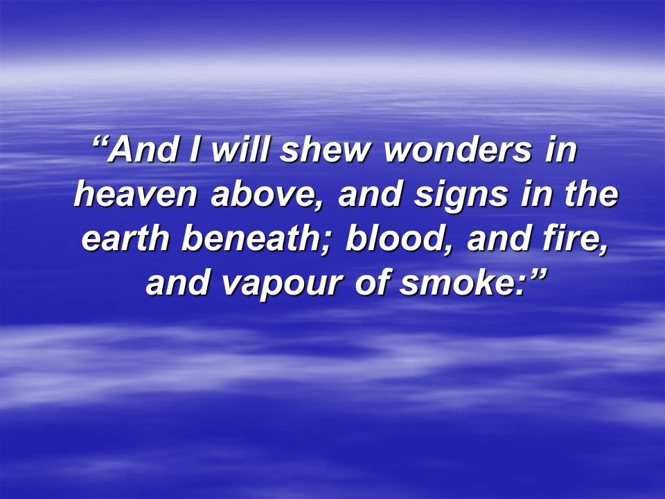 """""""And I will shew wonders in heaven above, and signs in the earth beneath; blood, and fire, and vapour of smoke:"""""""