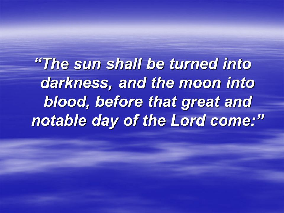 """""""The sun shall be turned into darkness, and the moon into blood, before that great and notable day of the Lord come:"""""""