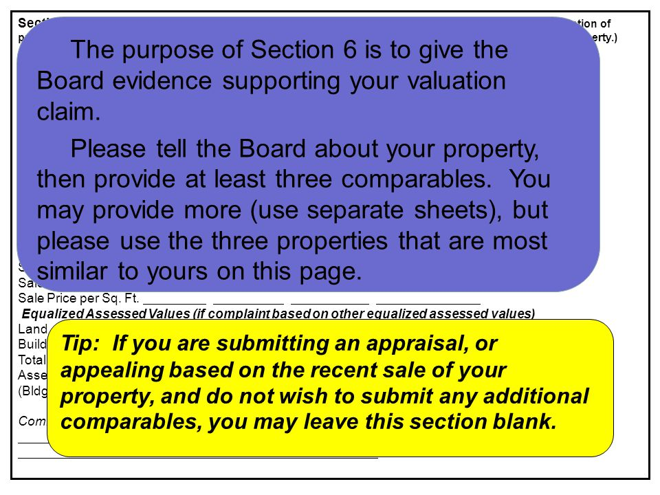 Section 6: Comparable Sales/Comparable EAV's (required unless appealing on incorrect physical description of property, or if a complete appraisal report is submitted, or if you are appealing on the recent sale of your property.) Subject Comparable 1 Comparable 2 Comparable 3 PIN Number Address Proximity to Subject House Style Land Area Living Area (sq ft) Age/Condition Basement/Finished Area Garage/# of cars Heat/A.C.
