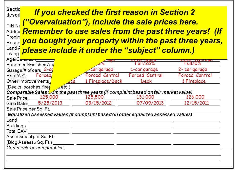 Section 6: Comparable Sales/Comparable EAV's (required unless appealing on incorrect physical description of property, or if a complete appraisal report is submitted) Subject Comparable 1Comparable 2Comparable 3 PIN Number Address Proximity to Subject House Style Land Area Living Area (sq ft) Age/Condition Basement/Finished Area Garage/# of cars Heat/A.C.