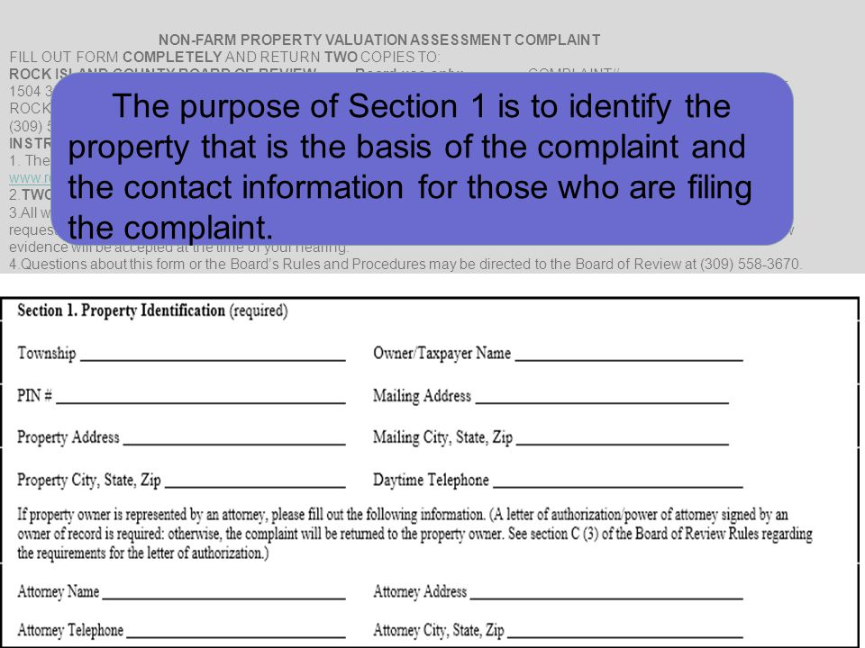 NON-FARM PROPERTY VALUATION ASSESSMENT COMPLAINT FILL OUT FORM COMPLETELY AND RETURN TWO COPIES TO: ROCK ISLAND COUNTY BOARD OF REVIEWBoard use only:COMPLAINT# 1504 3RD AVENUEDATE RECEIVED BOR: ROCK ISLAND, ILLINOIS 61201 (309) 558-3670 INSTRUCTIONS: 1.