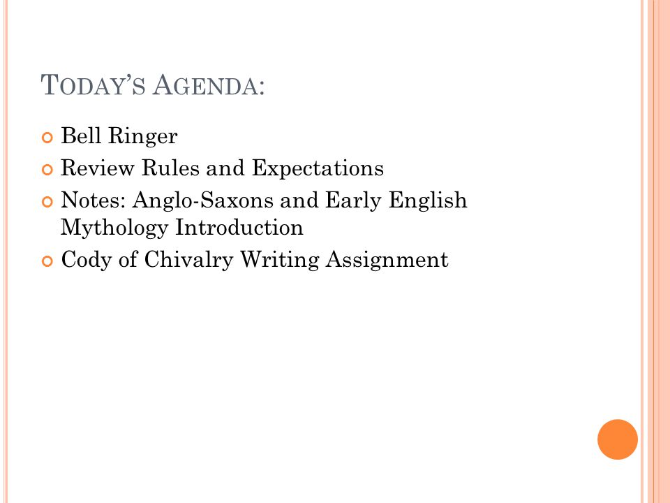 T ODAY ' S A GENDA : Bell Ringer Review Rules and Expectations Notes: Anglo-Saxons and Early English Mythology Introduction Cody of Chivalry Writing A
