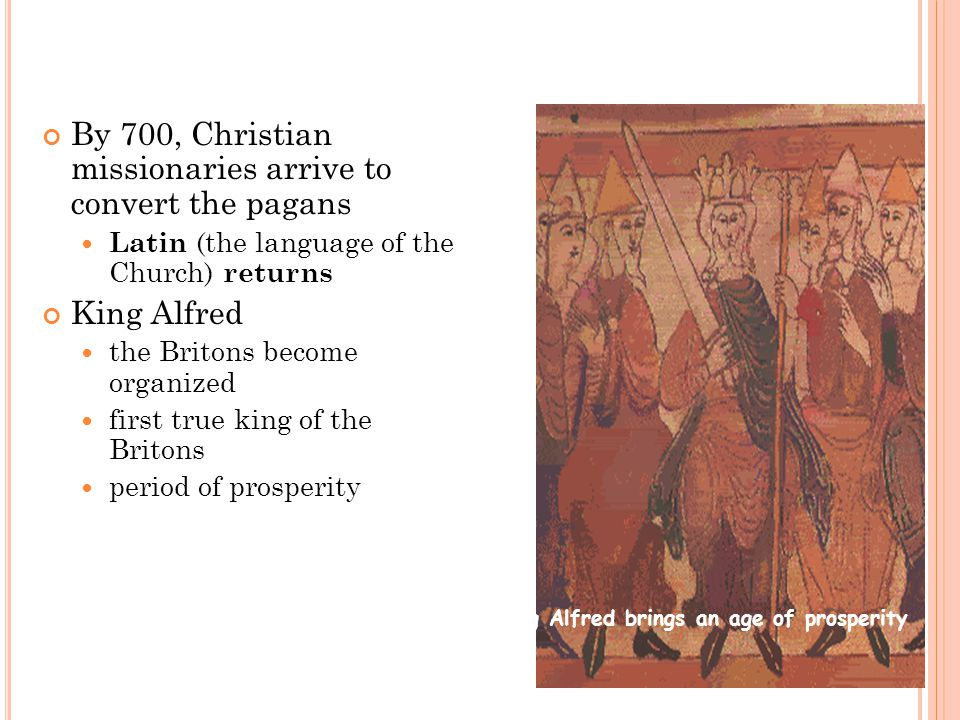 By 700, Christian missionaries arrive to convert the pagans Latin (the language of the Church) returns King Alfred the Britons become organized first