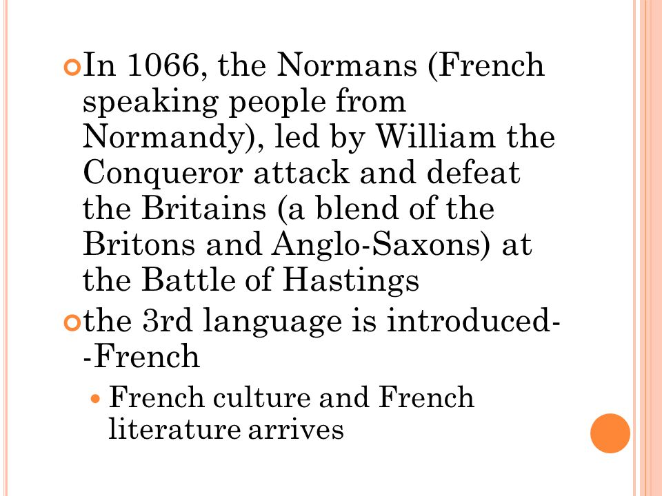 In 1066, the Normans (French speaking people from Normandy), led by William the Conqueror attack and defeat the Britains (a blend of the Britons and A