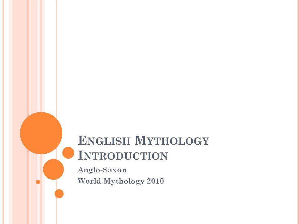 E NGLISH M YTHOLOGY I NTRODUCTION Anglo-Saxon World Mythology 2010