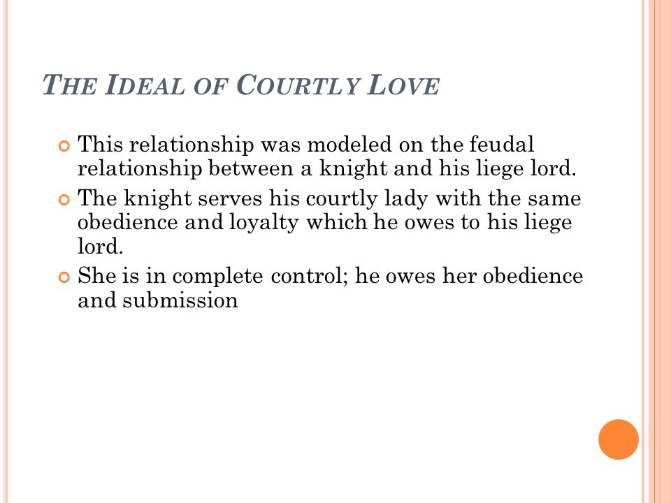 T HE I DEAL OF C OURTLY L OVE This relationship was modeled on the feudal relationship between a knight and his liege lord. The knight serves his cour