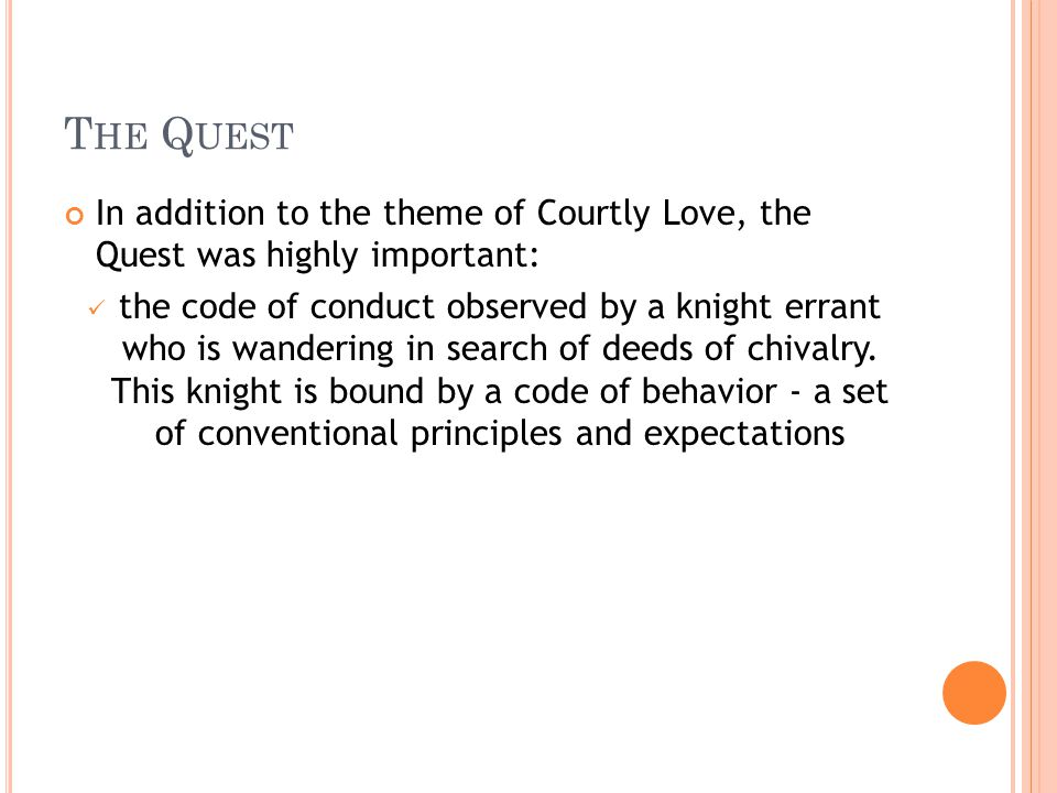 T HE Q UEST In addition to the theme of Courtly Love, the Quest was highly important: the code of conduct observed by a knight errant who is wandering