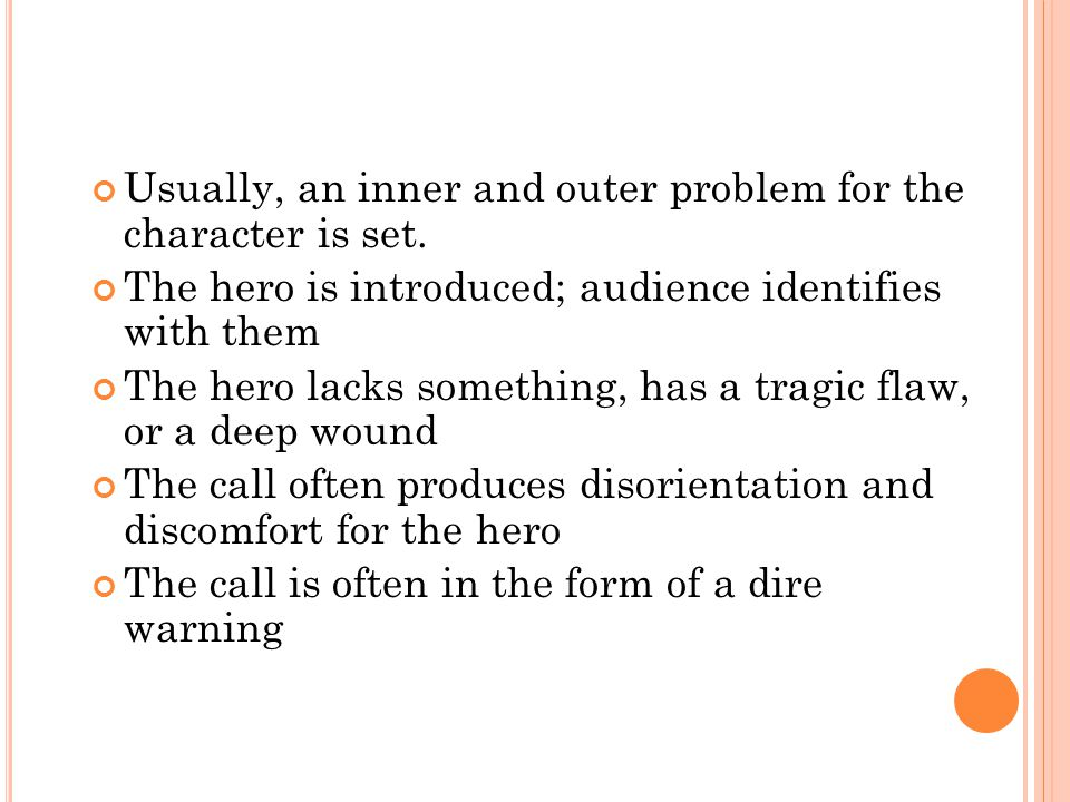 Usually, an inner and outer problem for the character is set. The hero is introduced; audience identifies with them The hero lacks something, has a tr