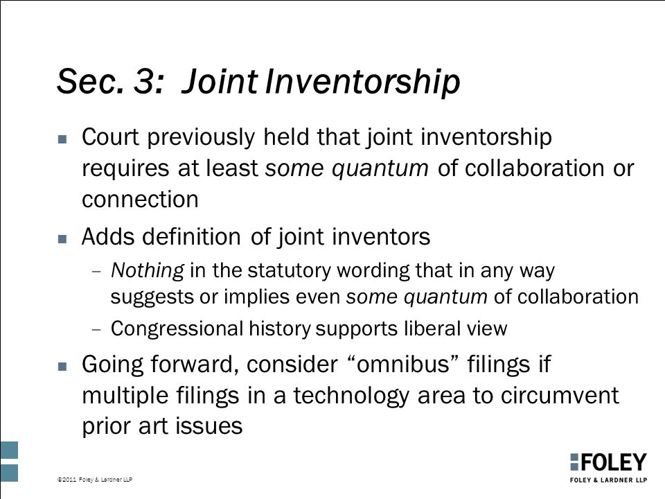 ©2011 Foley & Lardner LLP Sec. 3: Joint Inventorship n Court previously held that joint inventorship requires at least some quantum of collaboration o