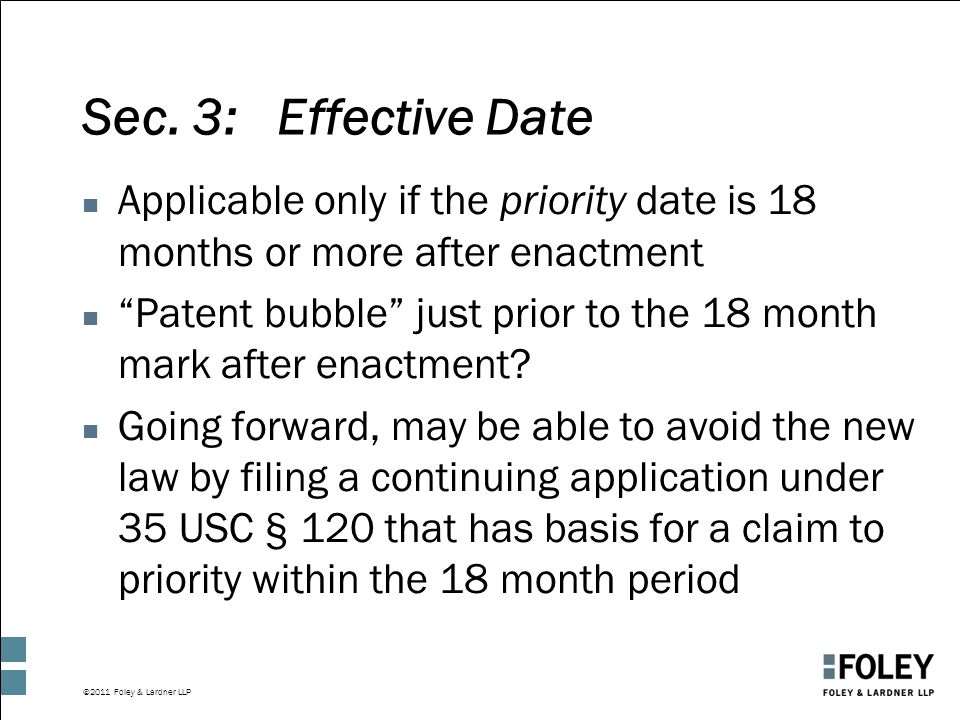 """©2011 Foley & Lardner LLP Sec. 3: Effective Date n Applicable only if the priority date is 18 months or more after enactment n """"Patent bubble"""" just pr"""
