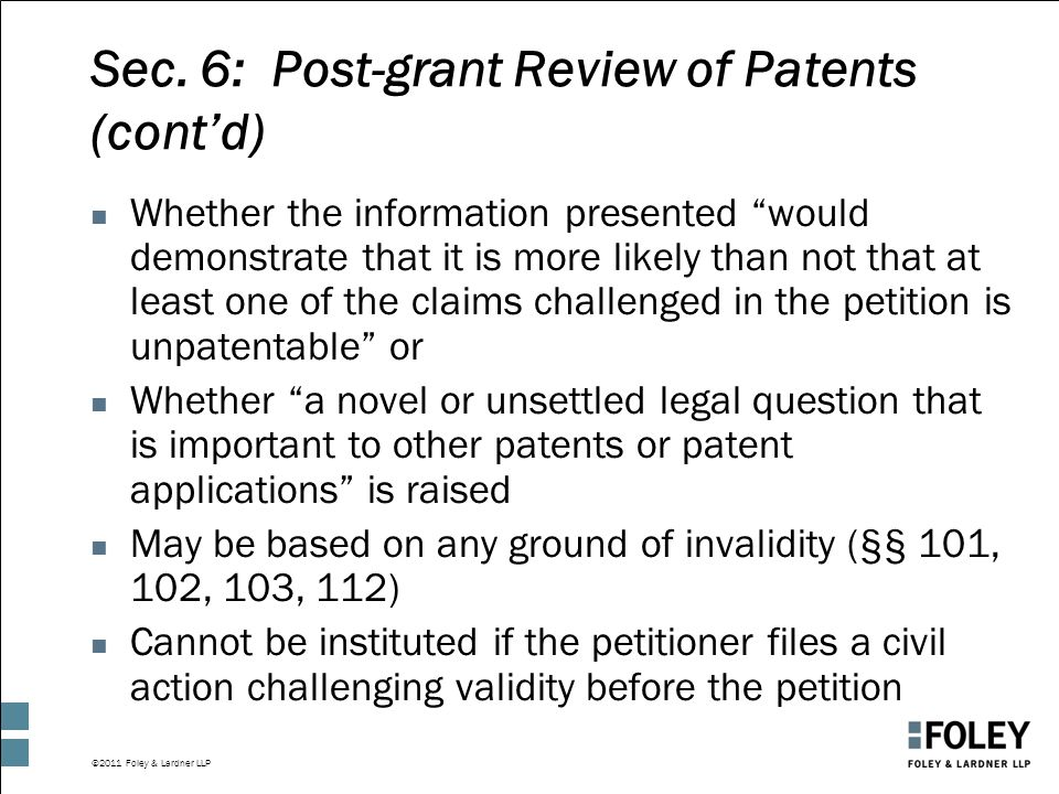 """©2011 Foley & Lardner LLP Sec. 6: Post-grant Review of Patents (cont'd) n Whether the information presented """"would demonstrate that it is more likely"""