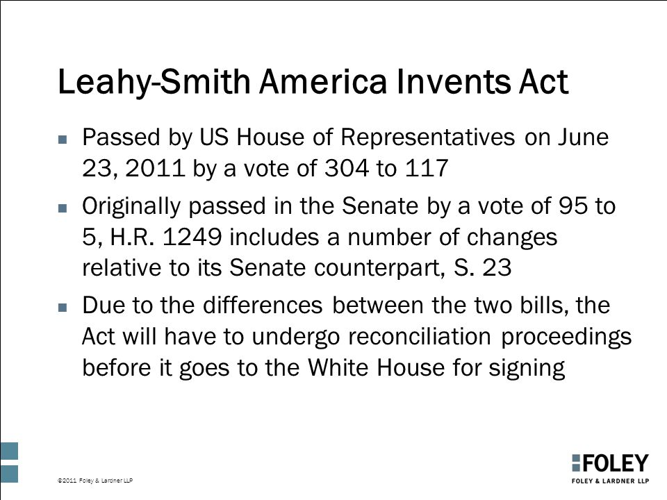 ©2011 Foley & Lardner LLP Leahy-Smith America Invents Act n Passed by US House of Representatives on June 23, 2011 by a vote of 304 to 117 n Originally passed in the Senate by a vote of 95 to 5, H.R.