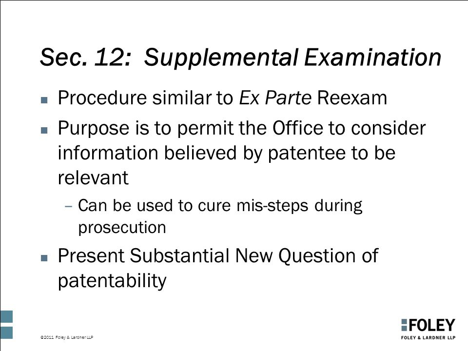 ©2011 Foley & Lardner LLP Sec. 12: Supplemental Examination n Procedure similar to Ex Parte Reexam n Purpose is to permit the Office to consider infor