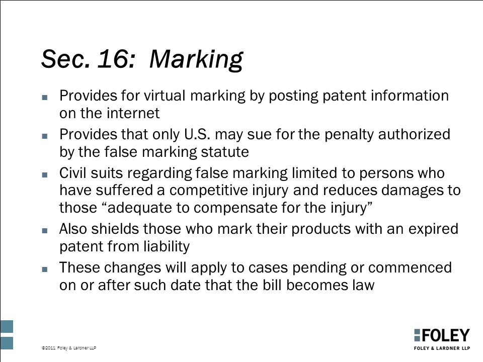 ©2011 Foley & Lardner LLP Sec. 16: Marking n Provides for virtual marking by posting patent information on the internet n Provides that only U.S. may