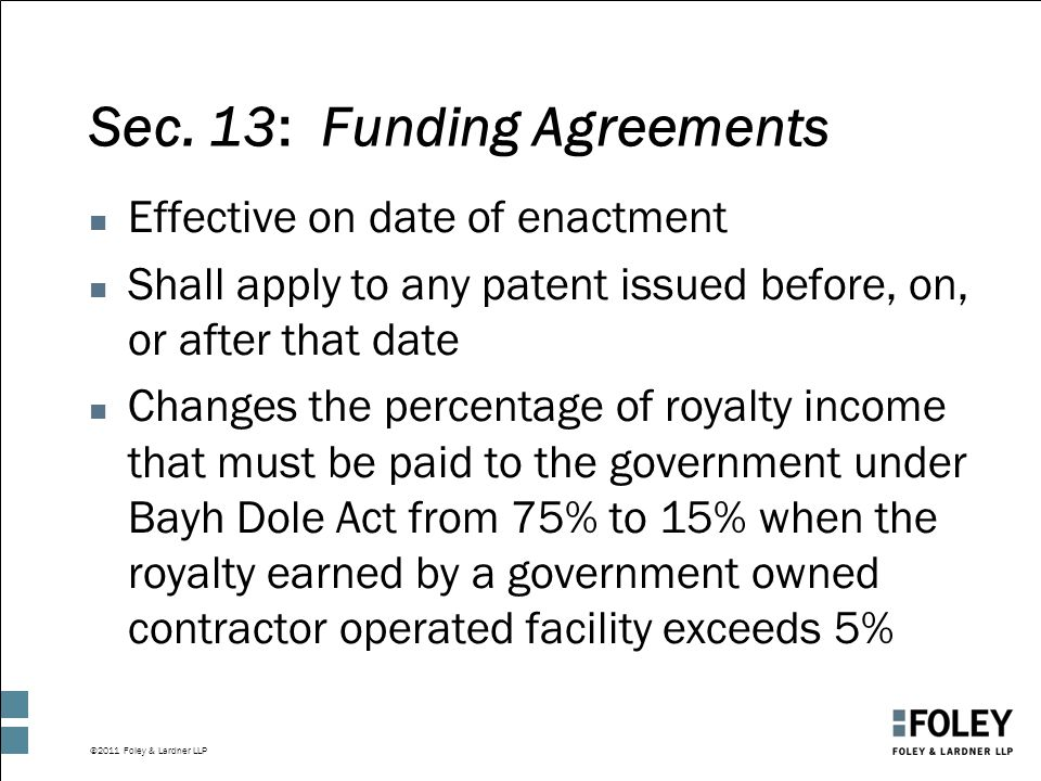 ©2011 Foley & Lardner LLP Sec. 13: Funding Agreements n Effective on date of enactment n Shall apply to any patent issued before, on, or after that da