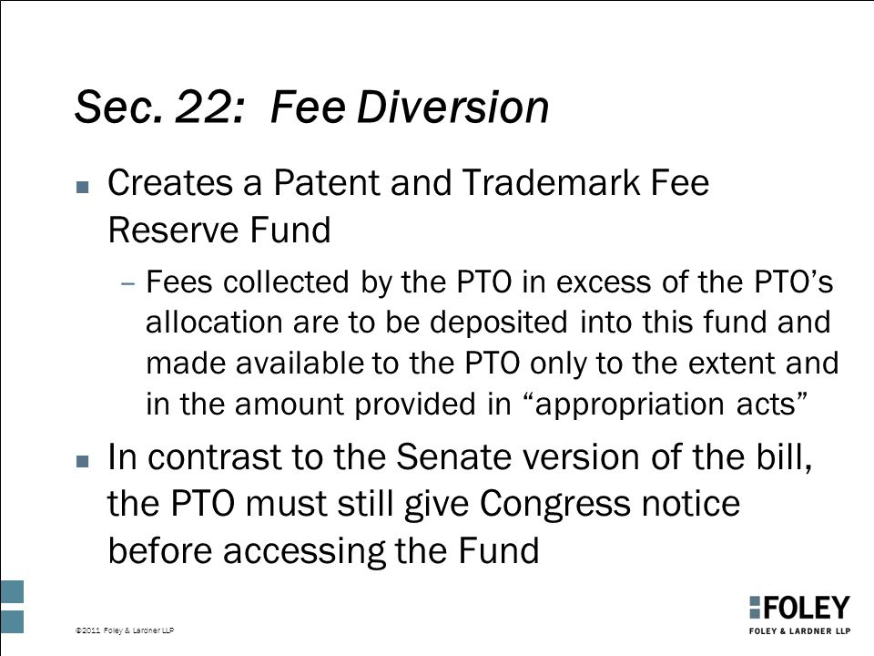 ©2011 Foley & Lardner LLP Sec. 22: Fee Diversion n Creates a Patent and Trademark Fee Reserve Fund –Fees collected by the PTO in excess of the PTO's a
