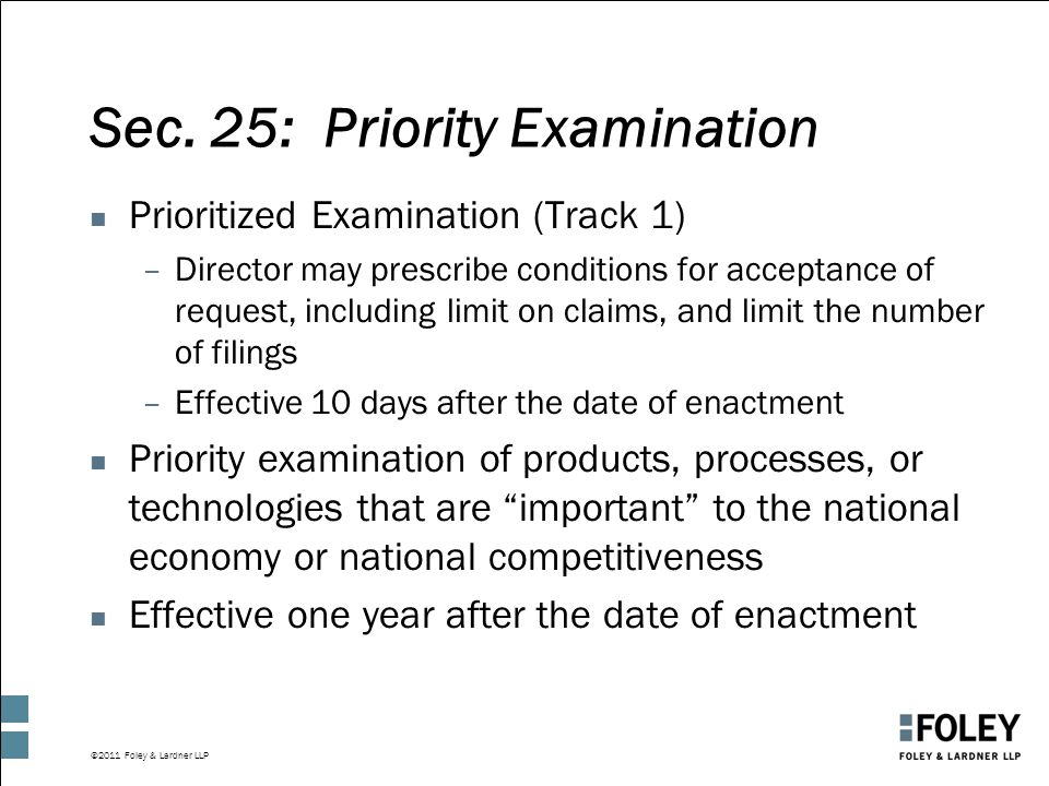 ©2011 Foley & Lardner LLP Sec. 25: Priority Examination n Prioritized Examination (Track 1) –Director may prescribe conditions for acceptance of reque
