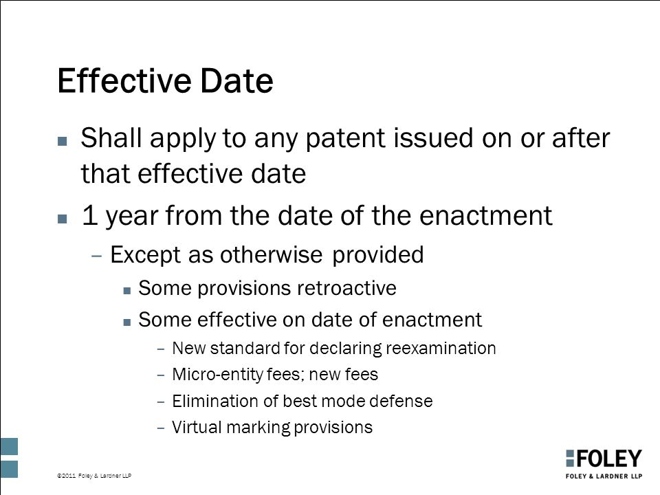 ©2011 Foley & Lardner LLP Effective Date n Shall apply to any patent issued on or after that effective date n 1 year from the date of the enactment –E
