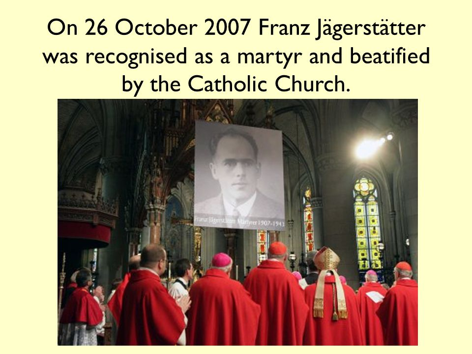 On 26 October 2007 Franz Jägerstätter was recognised as a martyr and beatified by the Catholic Church.