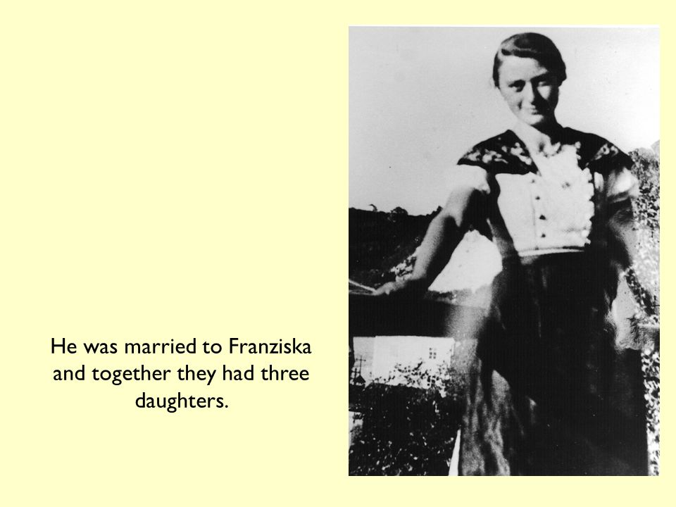He was married to Franziska and together they had three daughters.