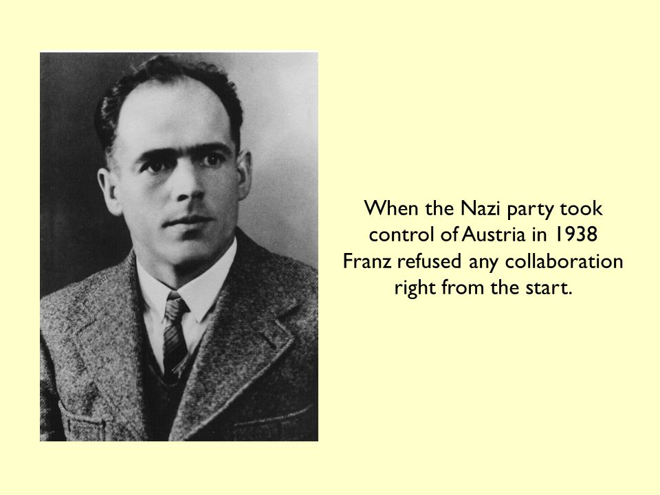 When the Nazi party took control of Austria in 1938 Franz refused any collaboration right from the start.