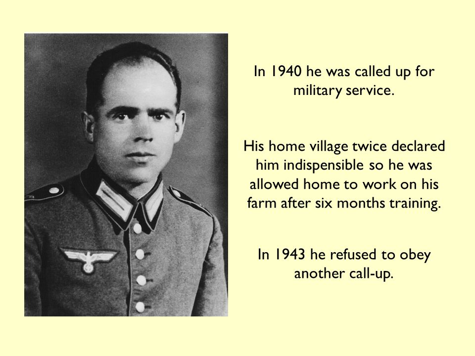 People tried to persuade him to reconsider his decision… His mother All his fellow Catholics in his village The priests to whom he turned for guidance Even the bishop told him it was his duty to serve 'It is not for you to say whether your nation's war is just or unjust'