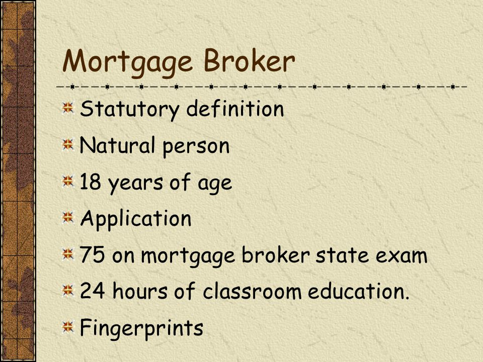 Mortgage Broker Statutory definition Natural person 18 years of age Application 75 on mortgage broker state exam 24 hours of classroom education.