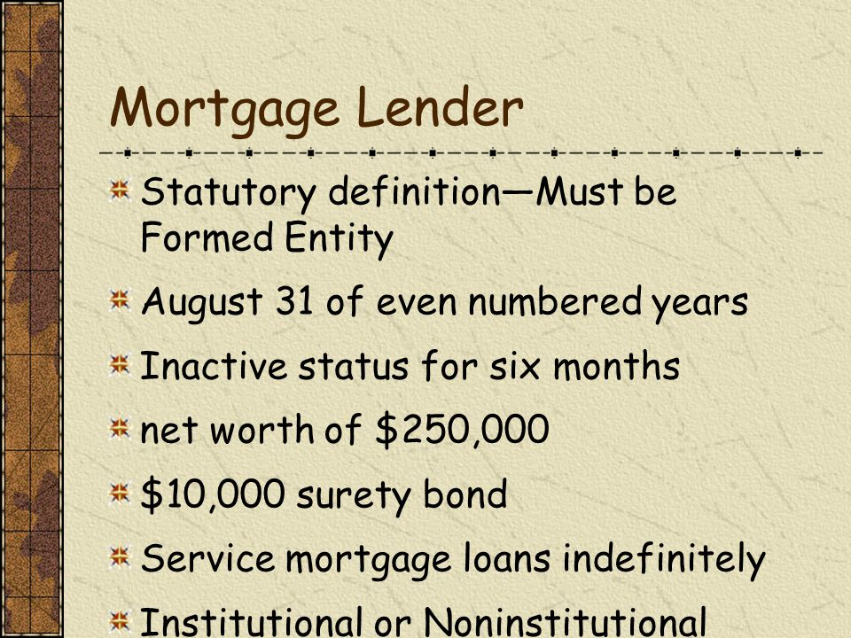 Mortgage Lender Statutory definition—Must be Formed Entity August 31 of even numbered years Inactive status for six months net worth of $250,000 $10,000 surety bond Service mortgage loans indefinitely Institutional or Noninstitutional Investors