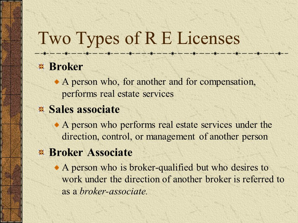 Two Types of R E Licenses Broker A person who, for another and for compensation, performs real estate services Sales associate A person who performs real estate services under the direction, control, or management of another person Broker Associate A person who is broker-qualified but who desires to work under the direction of another broker is referred to as a broker-associate.