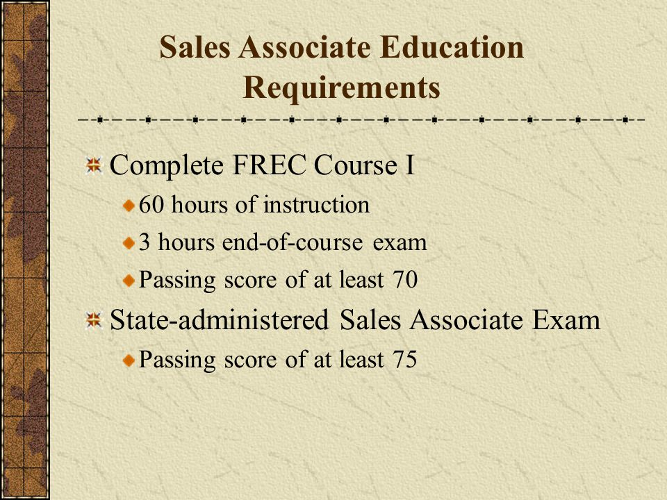 Complete FREC Course I 60 hours of instruction 3 hours end-of-course exam Passing score of at least 70 State-administered Sales Associate Exam Passing score of at least 75 Sales Associate Education Requirements