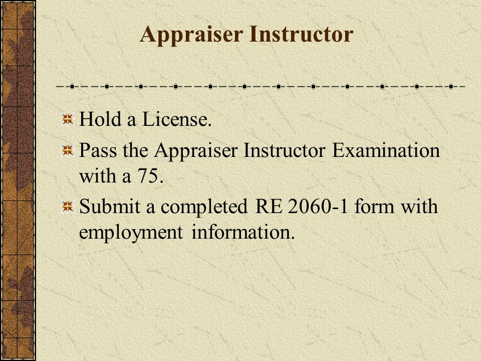 Hold a License. Pass the Appraiser Instructor Examination with a 75.