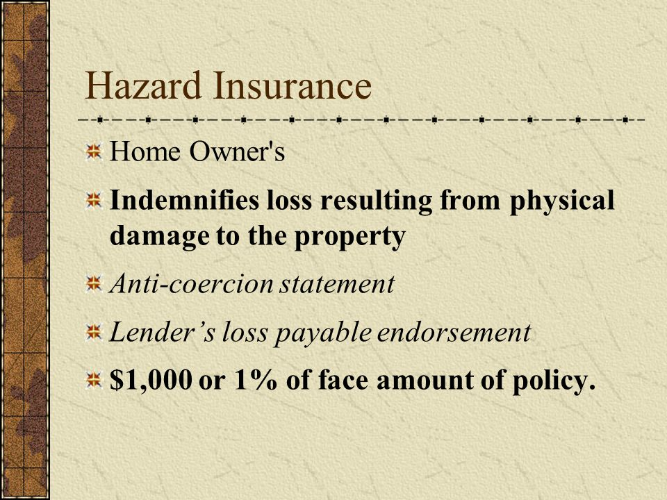 Hazard Insurance Home Owner s Indemnifies loss resulting from physical damage to the property Anti-coercion statement Lender's loss payable endorsement $1,000 or 1% of face amount of policy.