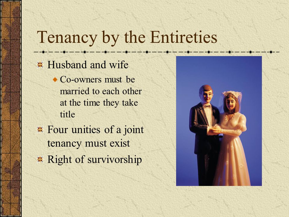 Tenancy by the Entireties Husband and wife Co-owners must be married to each other at the time they take title Four unities of a joint tenancy must exist Right of survivorship