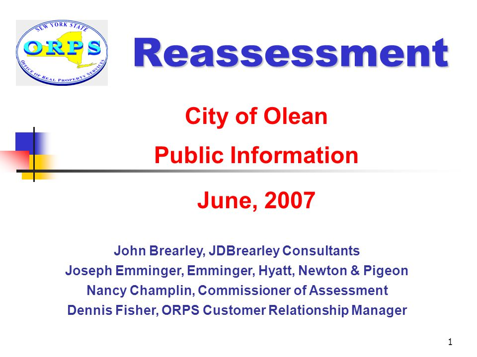 1 Reassessment City of Olean Public Information June, 2007 John Brearley, JDBrearley Consultants Joseph Emminger, Emminger, Hyatt, Newton & Pigeon Nancy Champlin, Commissioner of Assessment Dennis Fisher, ORPS Customer Relationship Manager