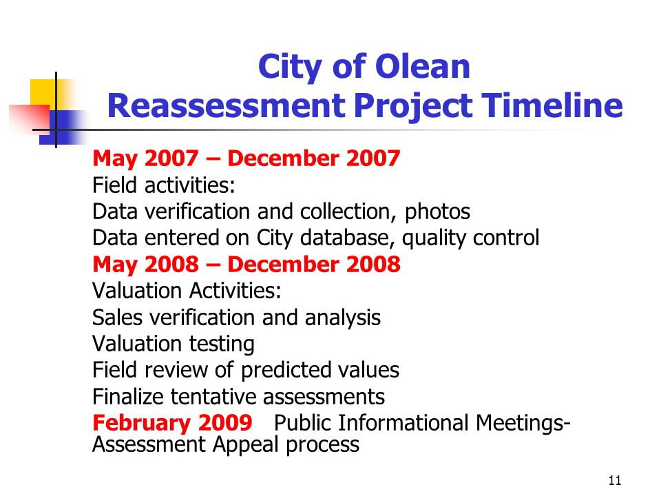 11 City of Olean Reassessment Project Timeline May 2007 – December 2007 Field activities: Data verification and collection, photos Data entered on City database, quality control May 2008 – December 2008 Valuation Activities: Sales verification and analysis Valuation testing Field review of predicted values Finalize tentative assessments February 2009 Public Informational Meetings- Assessment Appeal process