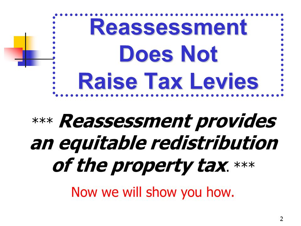2 Reassessment Does Not Raise Tax Levies *** Reassessment provides an equitable redistribution of the property tax.