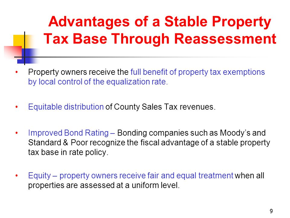 9 Advantages of a Stable Property Tax Base Through Reassessment Property owners receive the full benefit of property tax exemptions by local control of the equalization rate.