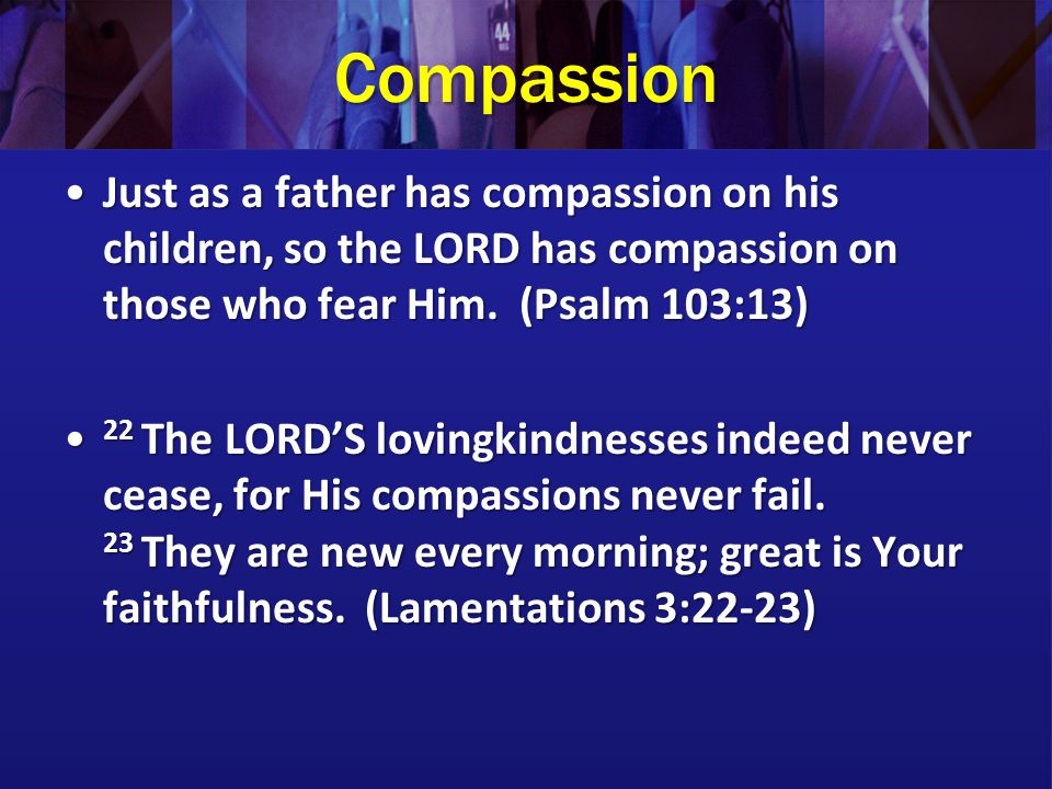 Compassion For the LORD your God is a compassionate God... (Deuteronomy 4:31) For the LORD your God is a compassionate God... (Deuteronomy 4:31) Seeing the people, He felt compassion for them, because they were distressed and dispirited like sheep without a shepherd.