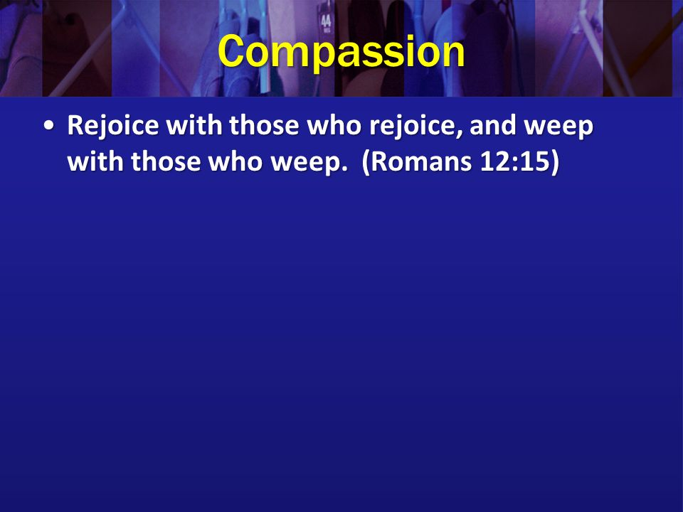 Compassion Rejoice with those who rejoice, and weep with those who weep. (Romans 12:15)Rejoice with those who rejoice, and weep with those who weep. (