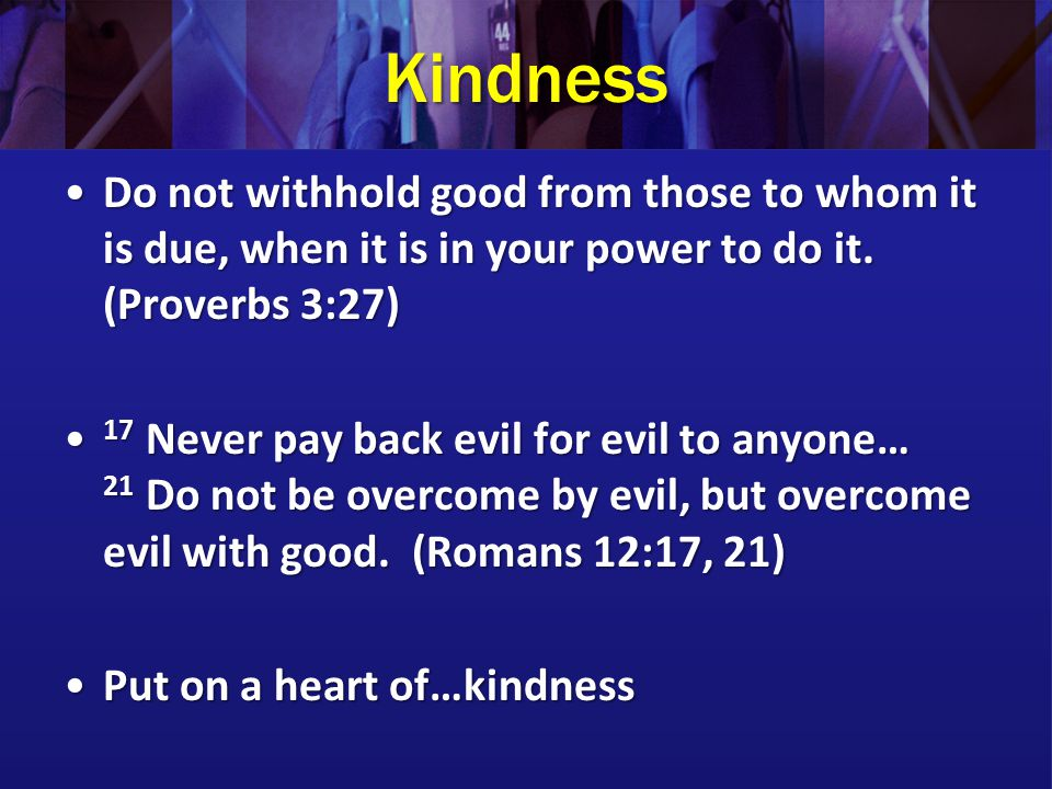 Kindness Do not withhold good from those to whom it is due, when it is in your power to do it. (Proverbs 3:27)Do not withhold good from those to whom