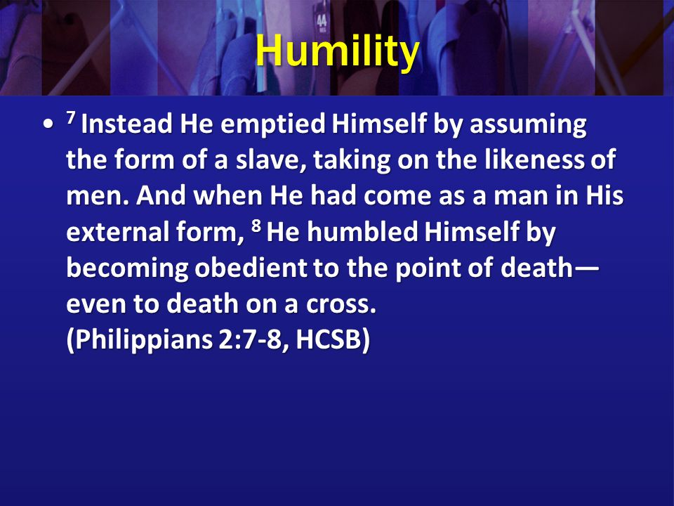 Humility He has told you, O man, what is good; and what does the LORD require of you but to do justice, to love kindness, and to walk humbly with your God.