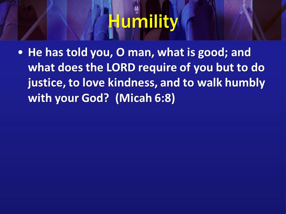 Humility He has told you, O man, what is good; and what does the LORD require of you but to do justice, to love kindness, and to walk humbly with your