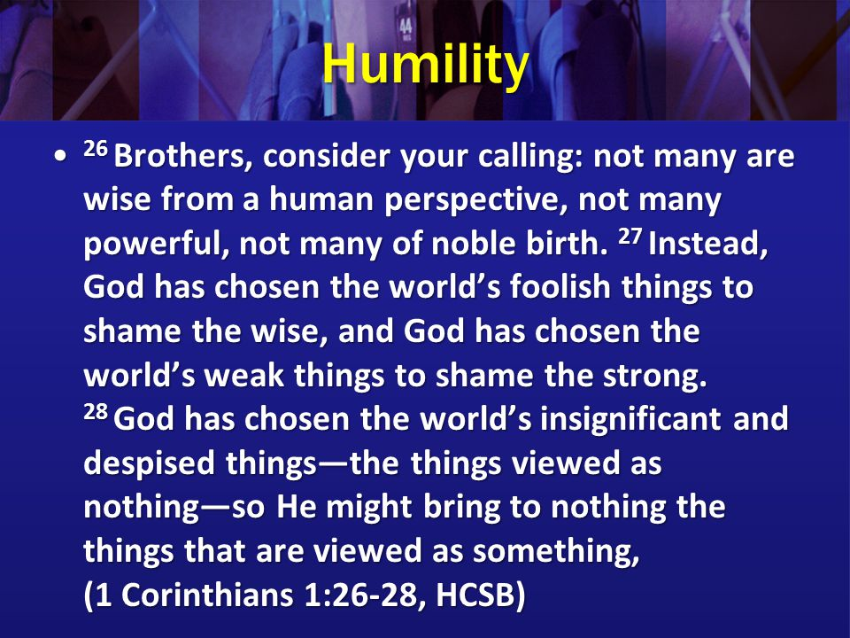 Humility 26 Brothers, consider your calling: not many are wise from a human perspective, not many powerful, not many of noble birth. 27 Instead, God h