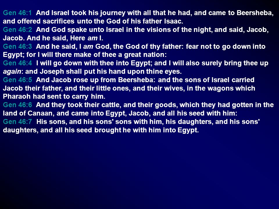 Gen 46:1 And Israel took his journey with all that he had, and came to Beersheba, and offered sacrifices unto the God of his father Isaac. Gen 46:2 An
