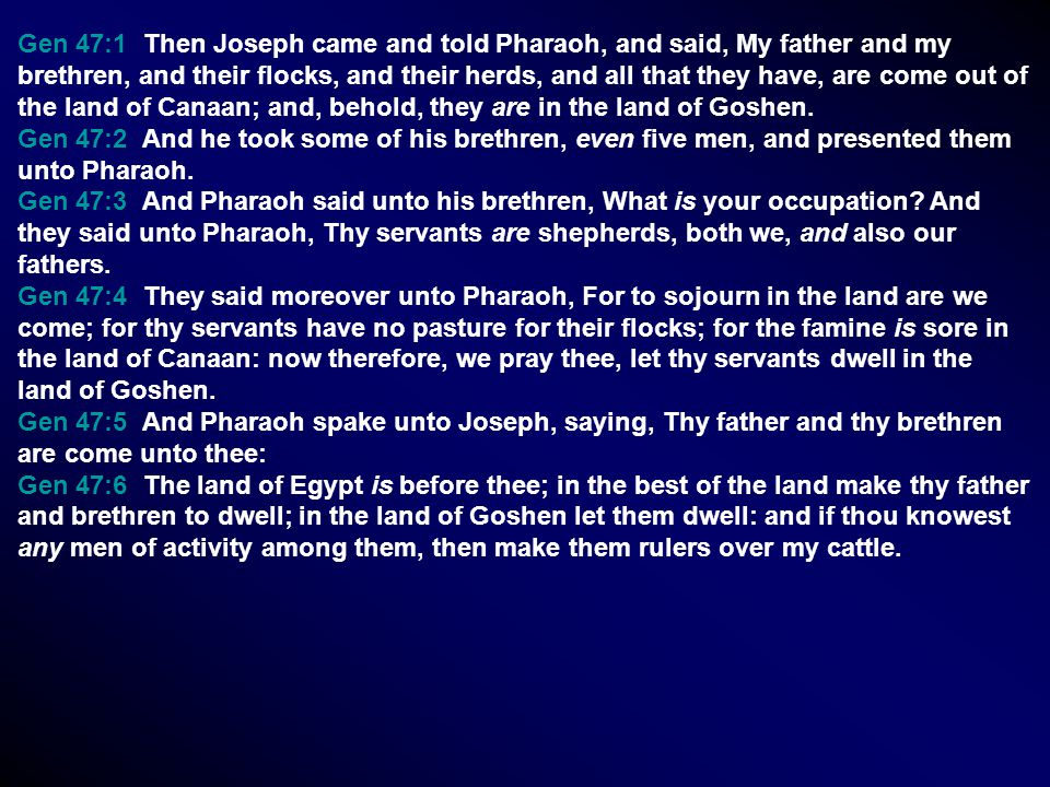 Gen 47:1 Then Joseph came and told Pharaoh, and said, My father and my brethren, and their flocks, and their herds, and all that they have, are come out of the land of Canaan; and, behold, they are in the land of Goshen.