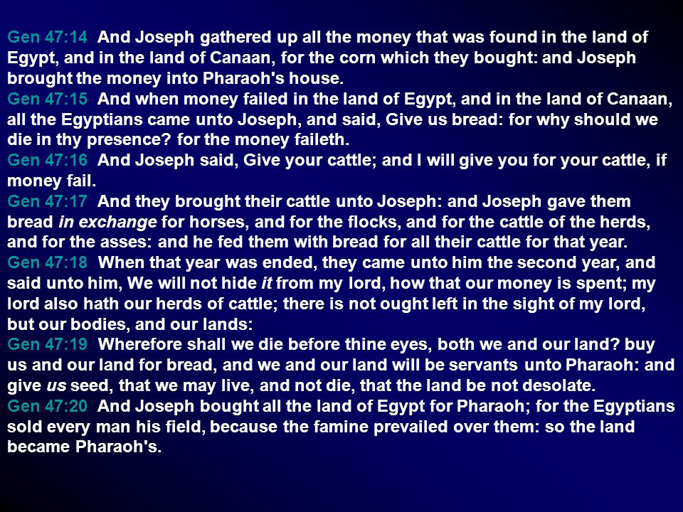 Gen 47:14 And Joseph gathered up all the money that was found in the land of Egypt, and in the land of Canaan, for the corn which they bought: and Joseph brought the money into Pharaoh s house.