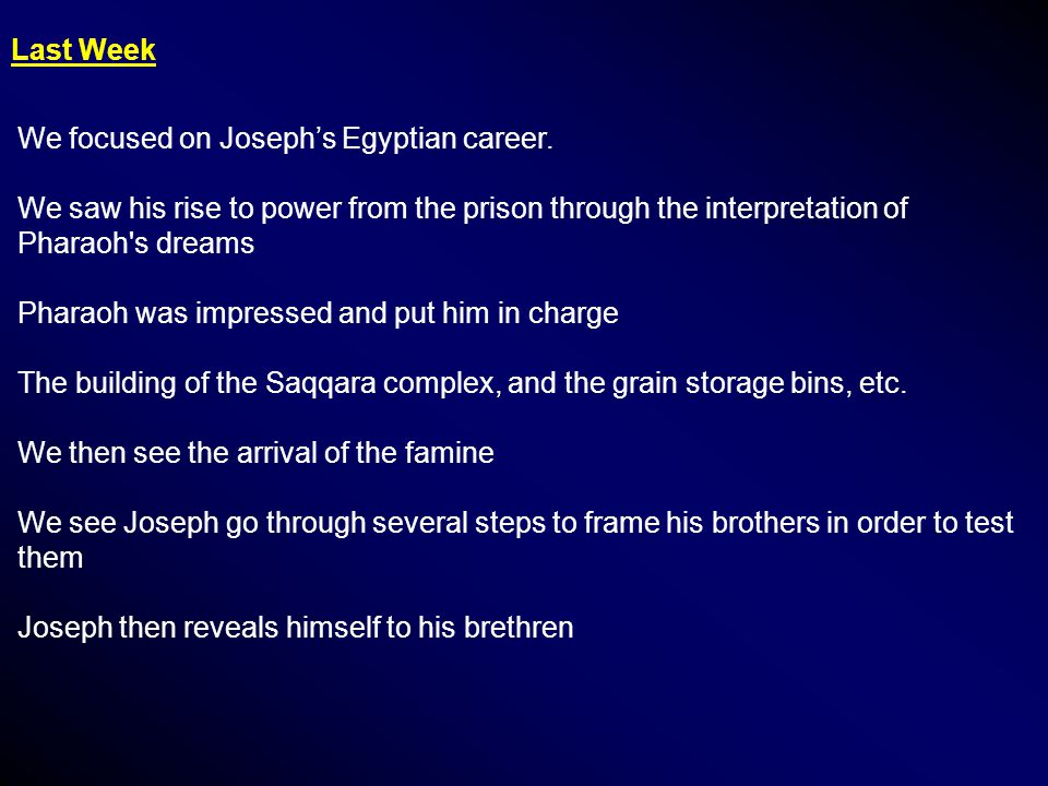 Last Week We focused on Joseph's Egyptian career. We saw his rise to power from the prison through the interpretation of Pharaoh's dreams Pharaoh was