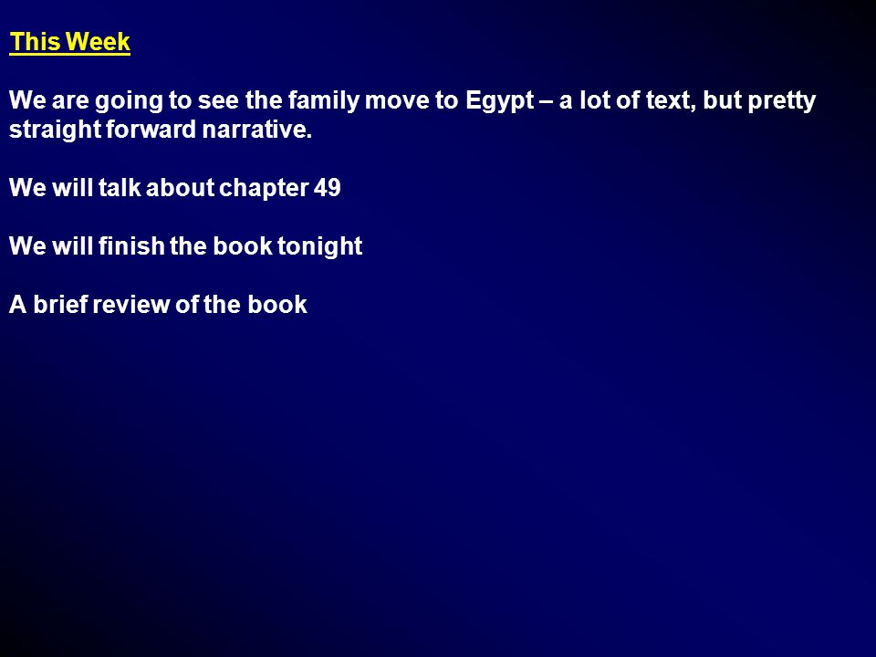 This Week We are going to see the family move to Egypt – a lot of text, but pretty straight forward narrative. We will talk about chapter 49 We will f