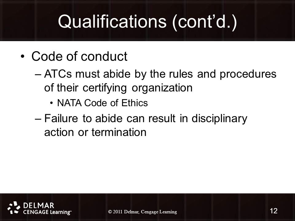 © 2010 Delmar, Cengage Learning 12 © 2011 Delmar, Cengage Learning Qualifications (cont'd.) Code of conduct –ATCs must abide by the rules and procedures of their certifying organization NATA Code of Ethics –Failure to abide can result in disciplinary action or termination 12